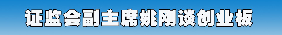 证监会副主席姚刚谈创业板上市有关问题